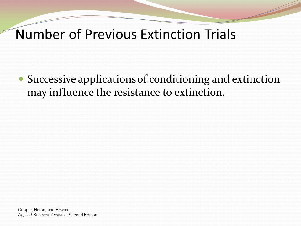 Number of Previous Extinction Trials Successive applications of conditioning and extinction may influence the resistance to extinction. Cooper, Heron,
