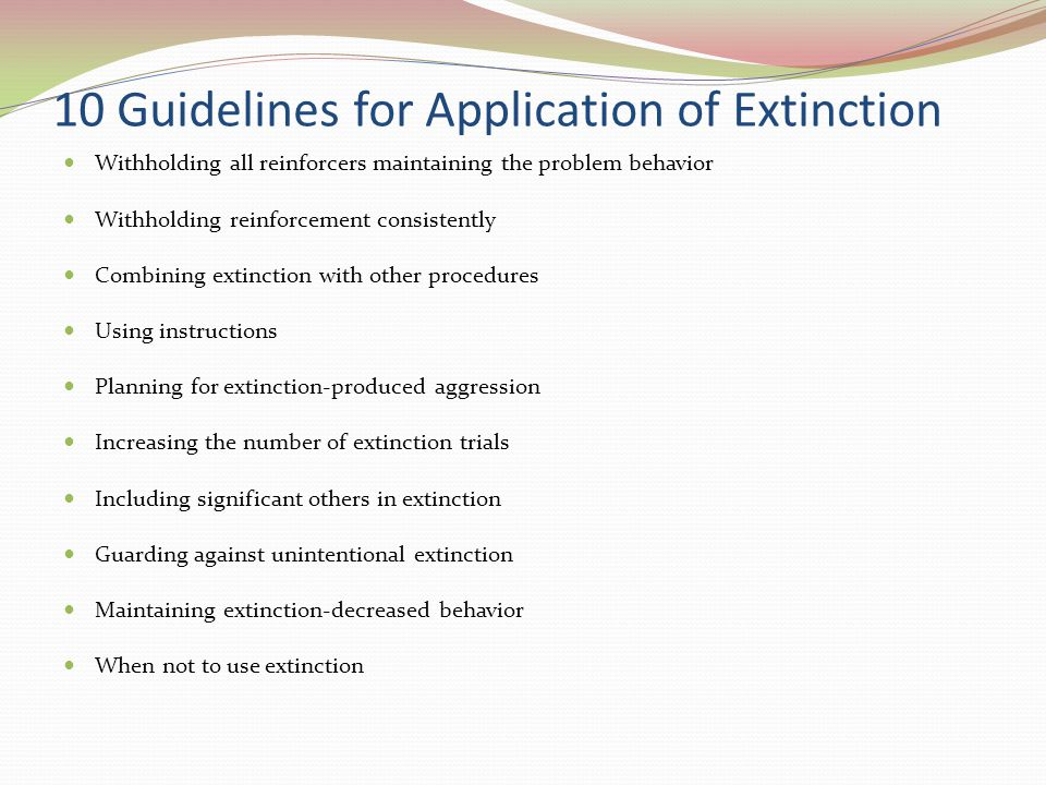 10 Guidelines for Application of Extinction Withholding all reinforcers maintaining the problem behavior Withholding reinforcement consistently Combin