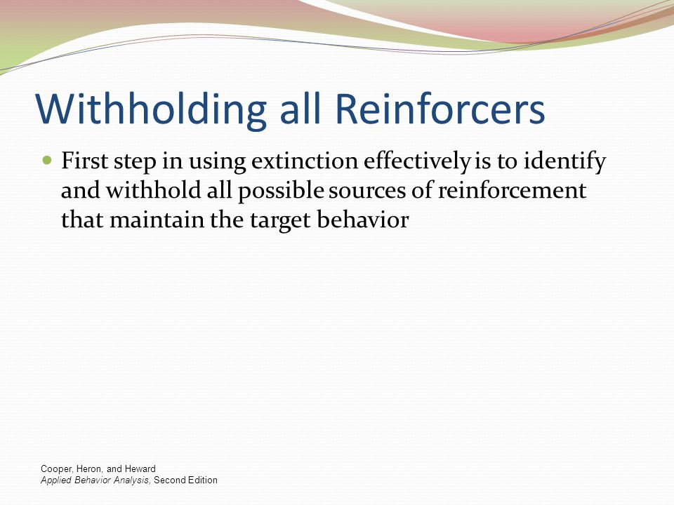 Withholding all Reinforcers First step in using extinction effectively is to identify and withhold all possible sources of reinforcement that maintain