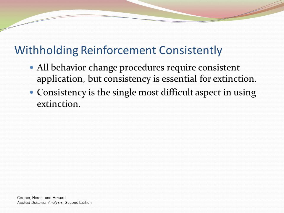 Withholding Reinforcement Consistently All behavior change procedures require consistent application, but consistency is essential for extinction. Con