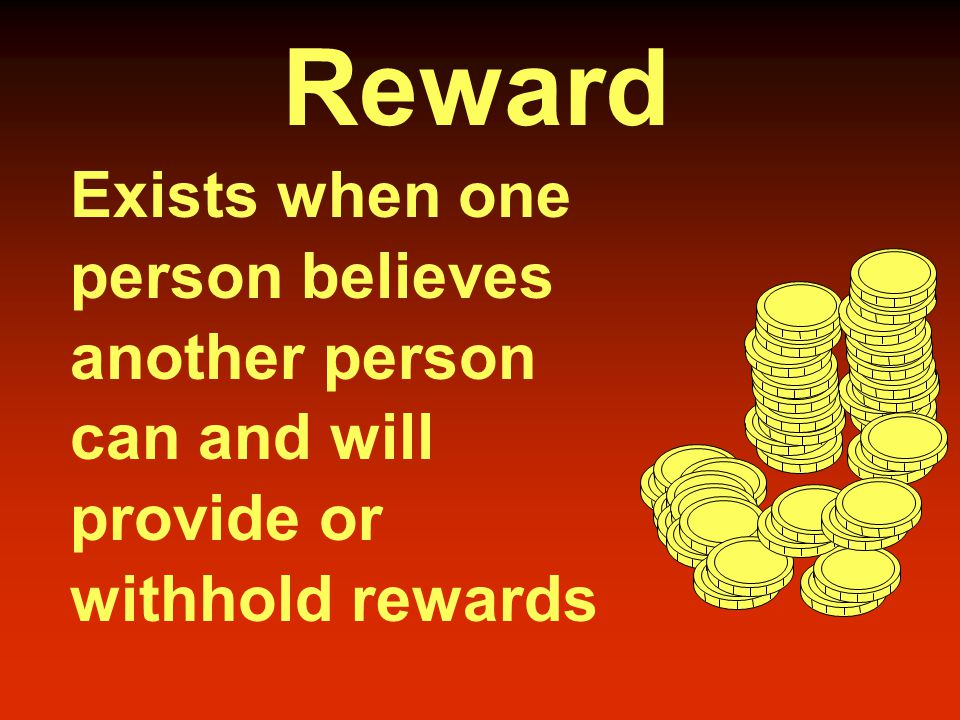 Reward Exists when one person believes another person can and will provide or withhold rewards
