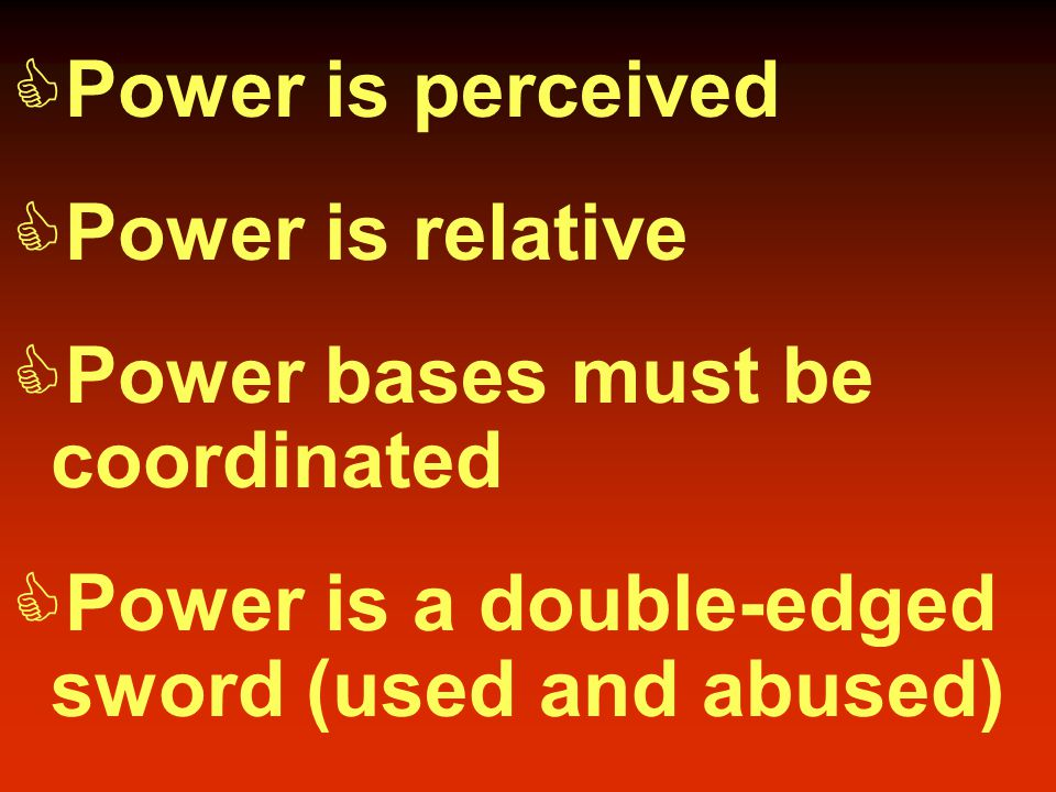  Power is perceived  Power is relative  Power bases must be coordinated  Power is a double-edged sword (used and abused)