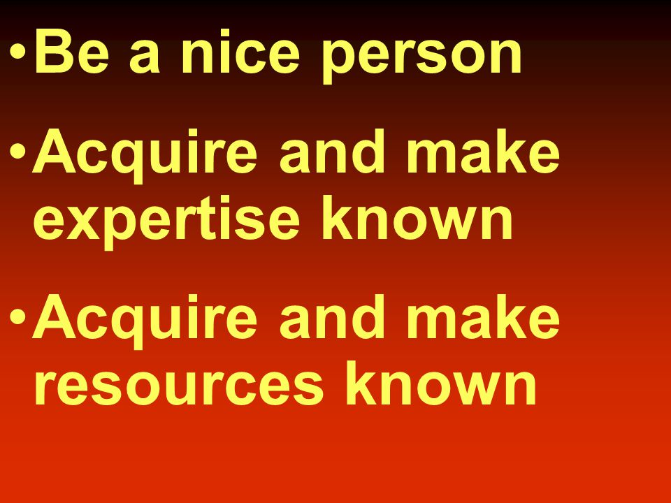Be a nice person Acquire and make expertise known Acquire and make resources known