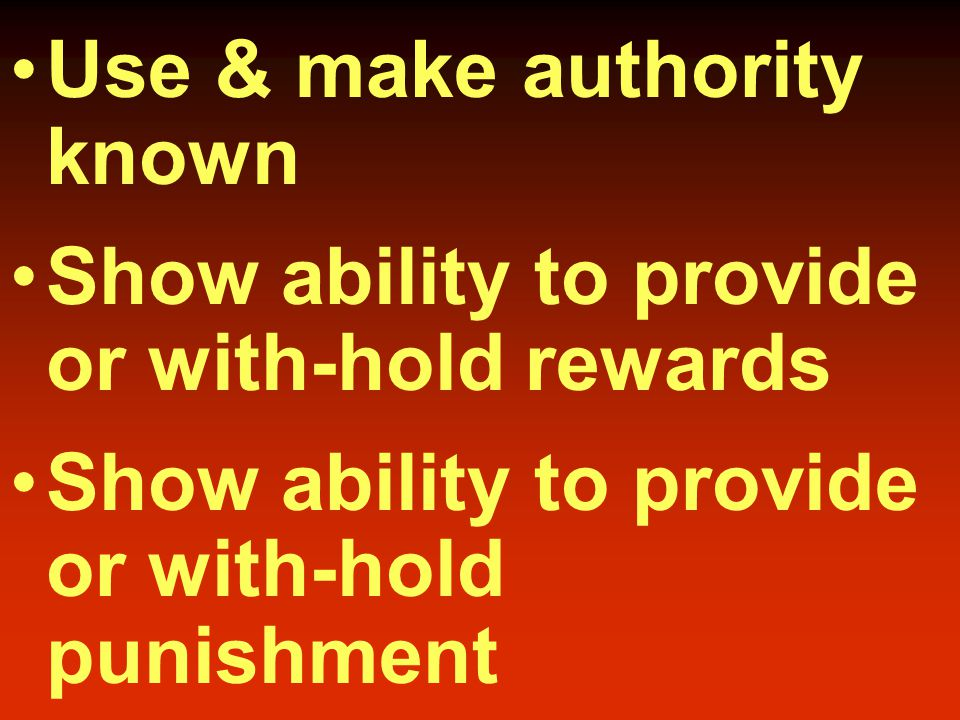 Use & make authority known Show ability to provide or with-hold rewards Show ability to provide or with-hold punishment