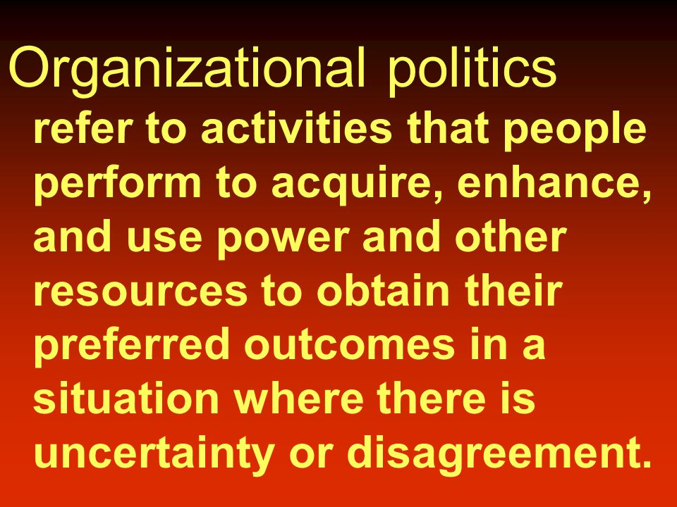 Organizational politics refer to activities that people perform to acquire, enhance, and use power and other resources to obtain their preferred outcomes in a situation where there is uncertainty or disagreement.