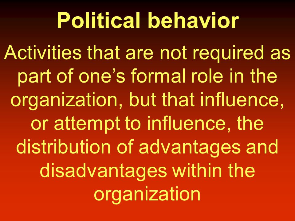 Political behavior Activities that are not required as part of one's formal role in the organization, but that influence, or attempt to influence, the distribution of advantages and disadvantages within the organization