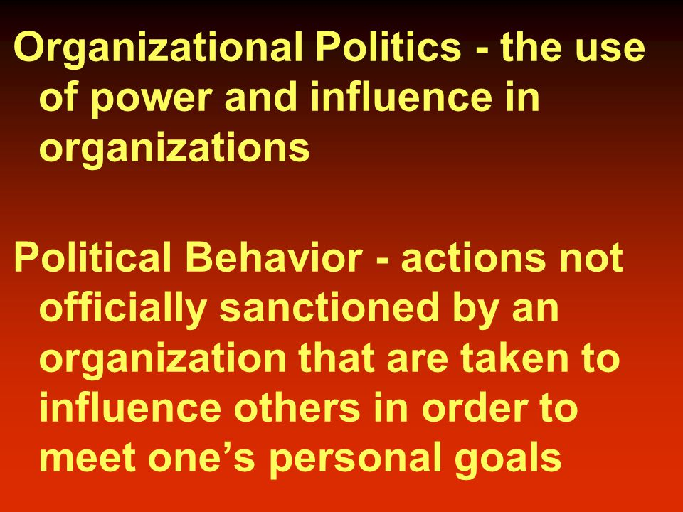 Organizational Politics - the use of power and influence in organizations Political Behavior - actions not officially sanctioned by an organization that are taken to influence others in order to meet one's personal goals