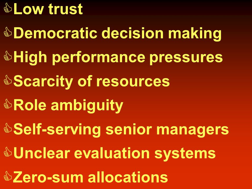  Low trust  Democratic decision making  High performance pressures  Scarcity of resources  Role ambiguity  Self-serving senior managers  Unclear evaluation systems  Zero-sum allocations