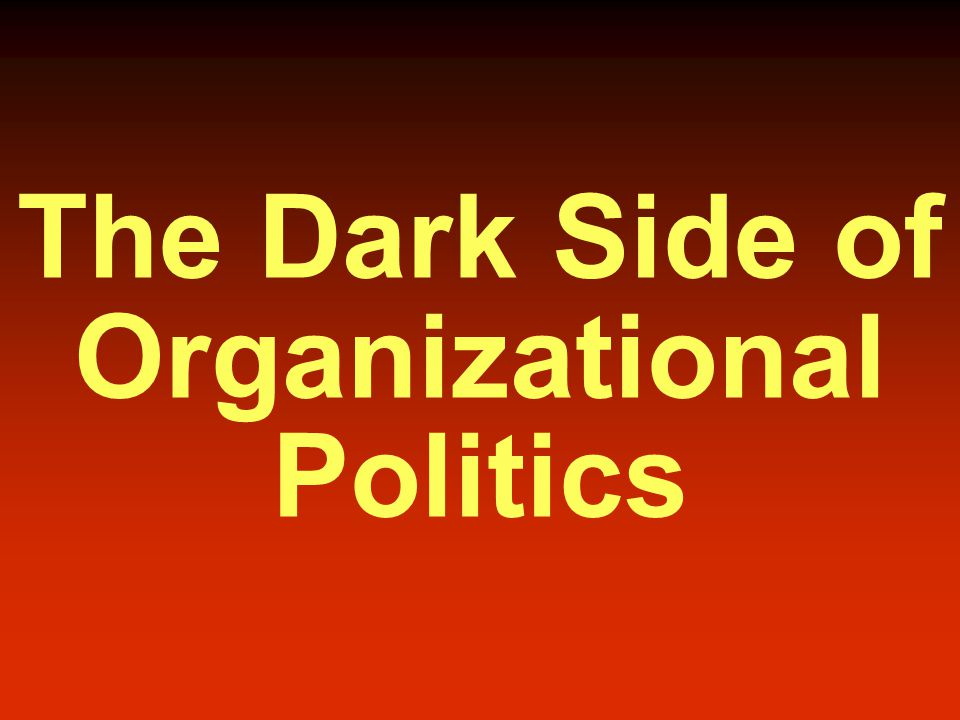 The Dark Side of Organizational Politics