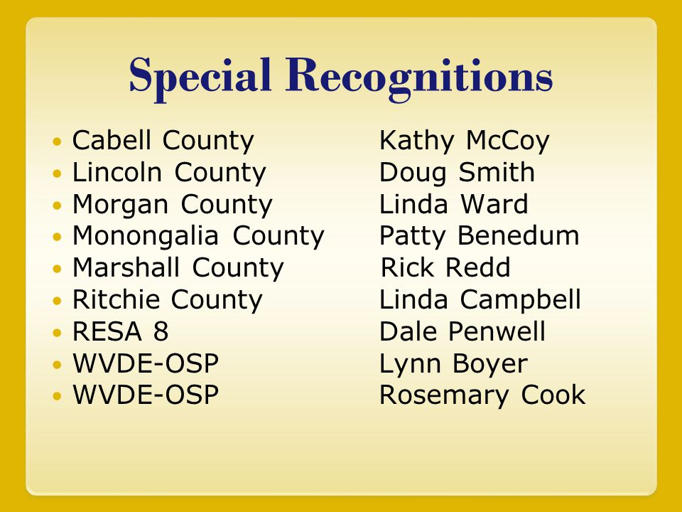Special Recognitions Cabell County Kathy McCoy Lincoln County Doug Smith Morgan County Linda Ward Monongalia County Patty Benedum Marshall County Rick Redd Ritchie County Linda Campbell RESA 8 Dale Penwell WVDE-OSP Lynn Boyer WVDE-OSP Rosemary Cook