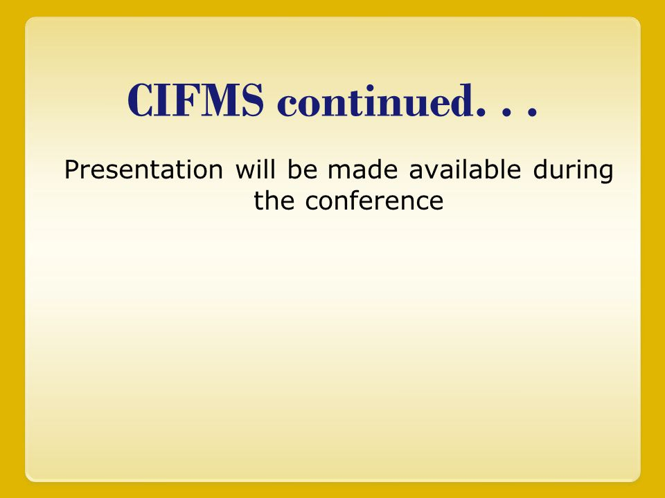 CIFMS continued... Presentation will be made available during the conference