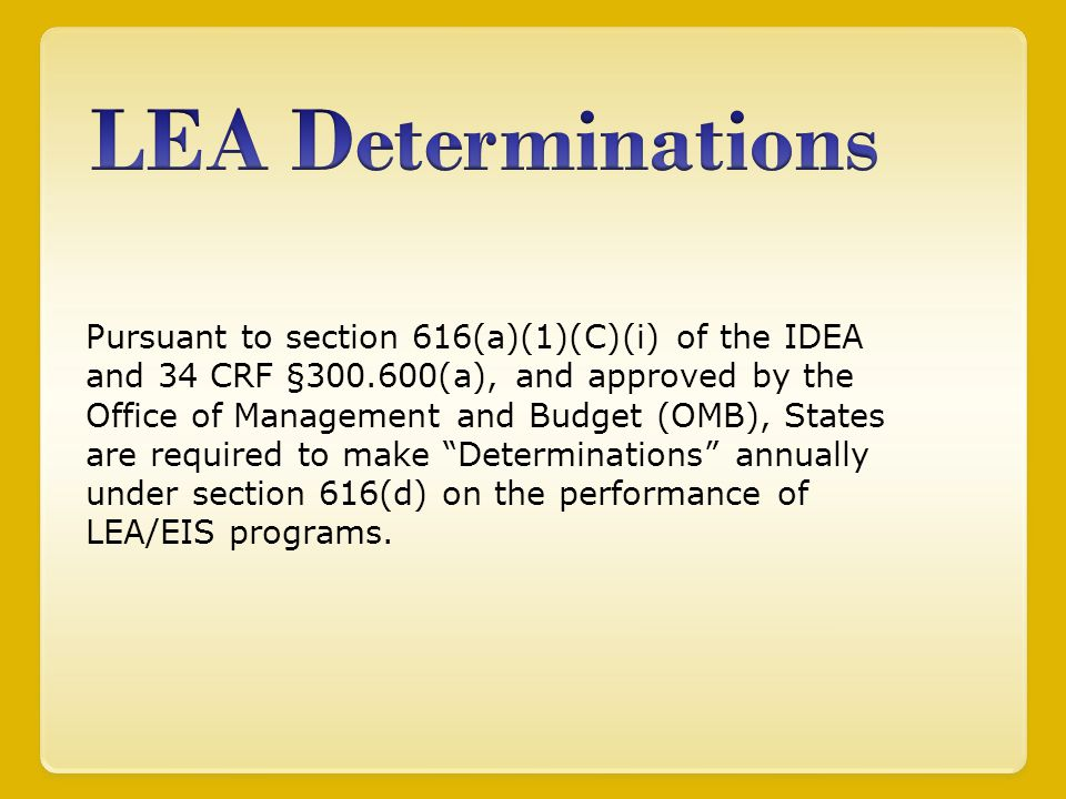 Pursuant to section 616(a)(1)(C)(i) of the IDEA and 34 CRF §300.600(a), and approved by the Office of Management and Budget (OMB), States are required to make Determinations annually under section 616(d) on the performance of LEA/EIS programs.