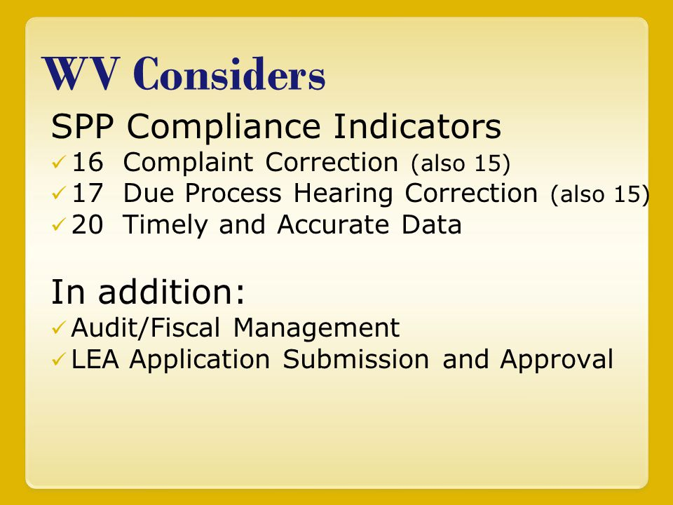 WV Considers SPP Compliance Indicators 16 Complaint Correction (also 15) 17 Due Process Hearing Correction (also 15) 20 Timely and Accurate Data In addition: Audit/Fiscal Management LEA Application Submission and Approval
