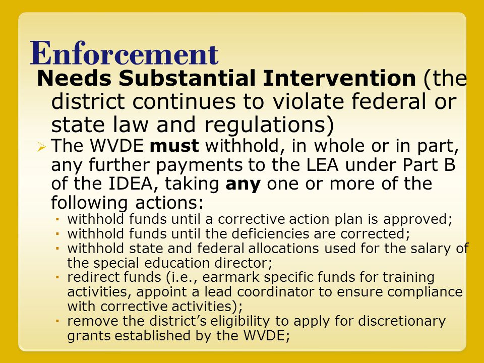 Enforcement Needs Substantial Intervention (the district continues to violate federal or state law and regulations)  The WVDE must withhold, in whole or in part, any further payments to the LEA under Part B of the IDEA, taking any one or more of the following actions:  withhold funds until a corrective action plan is approved;  withhold funds until the deficiencies are corrected;  withhold state and federal allocations used for the salary of the special education director;  redirect funds (i.e., earmark specific funds for training activities, appoint a lead coordinator to ensure compliance with corrective activities);  remove the district's eligibility to apply for discretionary grants established by the WVDE;