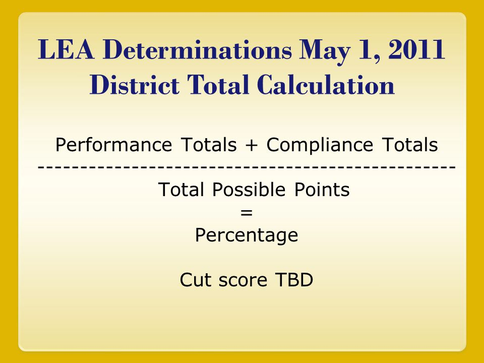 LEA Determinations May 1, 2011 District Total Calculation Performance Totals + Compliance Totals ------------------------------------------------- Tot