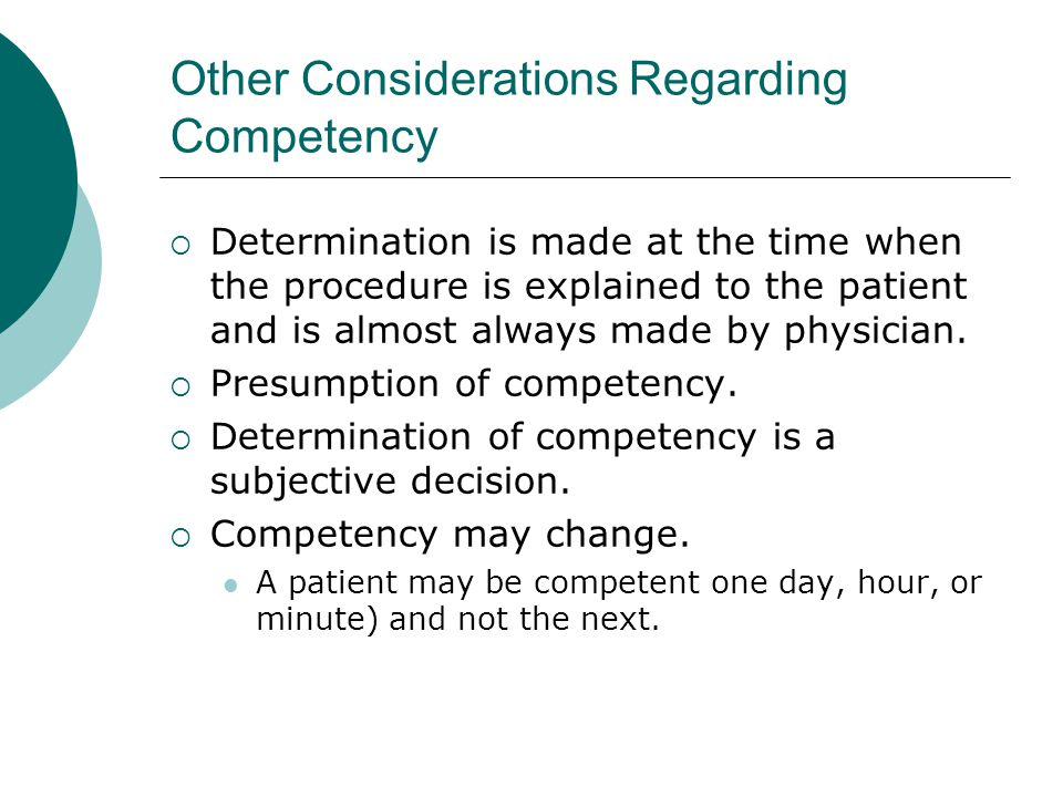 Other Considerations Regarding Competency  Determination is made at the time when the procedure is explained to the patient and is almost always made by physician.