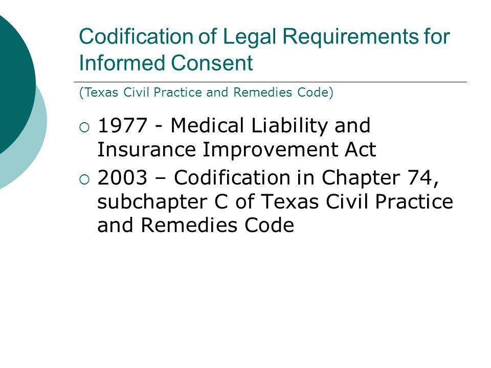 Patient Consent Required: Now Informed Consent  Basically, Texas law requires that a physician disclose the risks and hazards of certain procedures to a patient when obtaining consent.