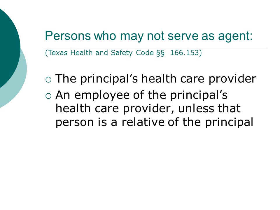 Persons who may not serve as agent:  The principal's health care provider  An employee of the principal's health care provider, unless that person is a relative of the principal (Texas Health and Safety Code §§ 166.153)