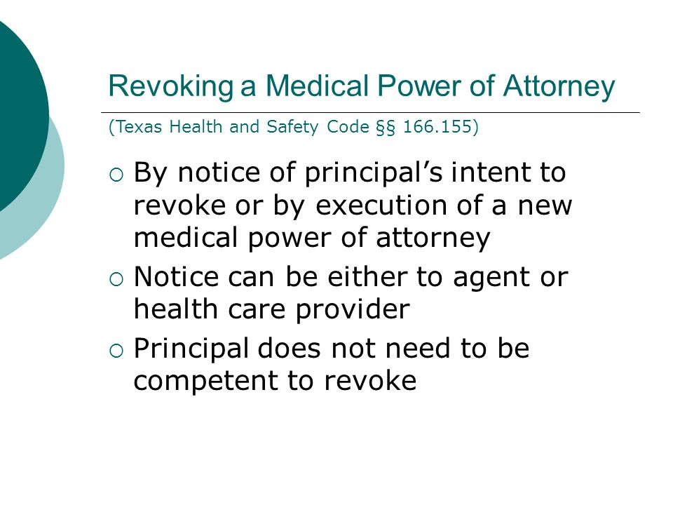 Revoking a Medical Power of Attorney  By notice of principal's intent to revoke or by execution of a new medical power of attorney  Notice can be either to agent or health care provider  Principal does not need to be competent to revoke (Texas Health and Safety Code §§ 166.155)
