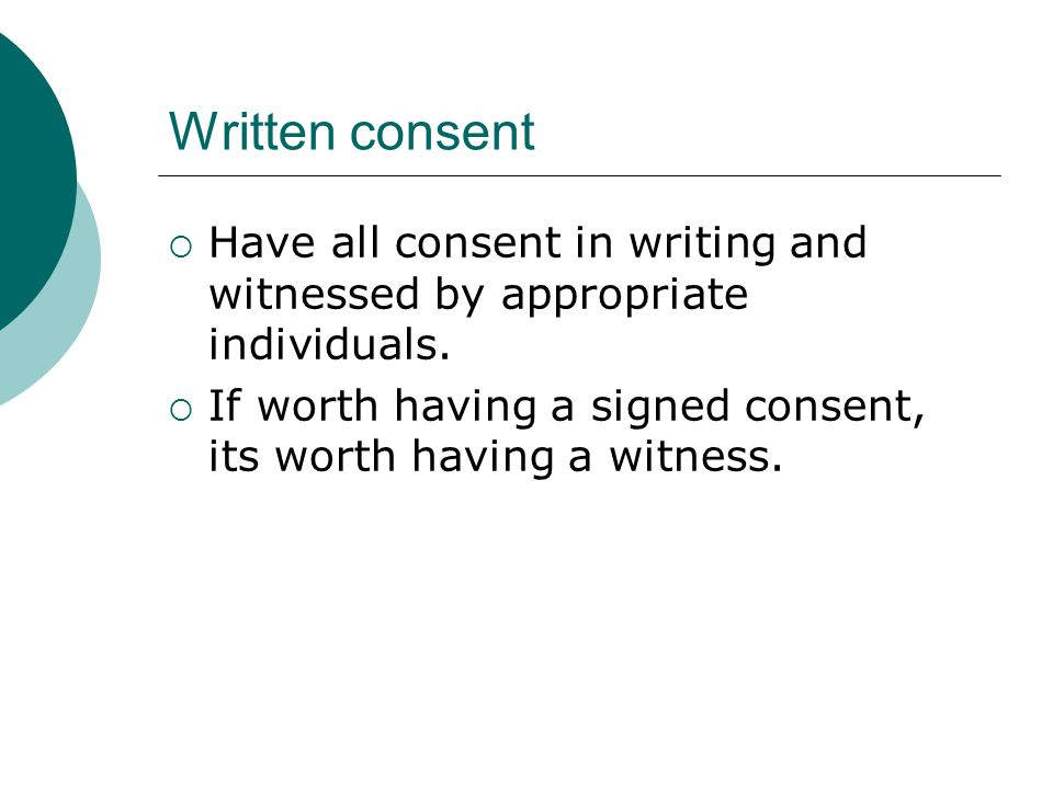 Written consent  Have all consent in writing and witnessed by appropriate individuals.