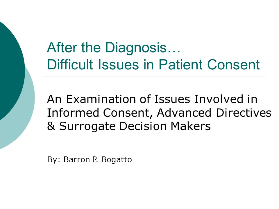 After the Diagnosis… Difficult Issues in Patient Consent An Examination of Issues Involved in Informed Consent, Advanced Directives & Surrogate Decision Makers By: Barron P.