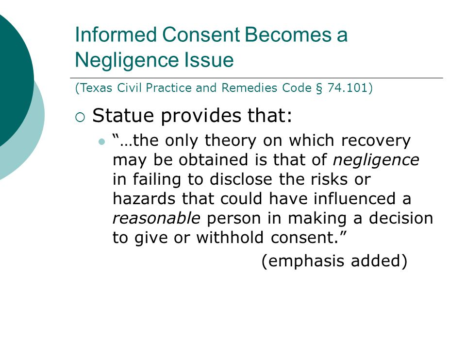 Informed Consent Becomes a Negligence Issue  Statue provides that: …the only theory on which recovery may be obtained is that of negligence in failing to disclose the risks or hazards that could have influenced a reasonable person in making a decision to give or withhold consent. (emphasis added) (Texas Civil Practice and Remedies Code § 74.101)