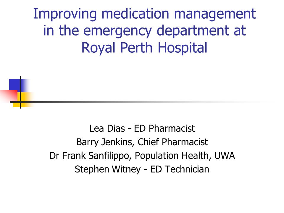 Improving medication management in the emergency department at Royal Perth Hospital Lea Dias - ED Pharmacist Barry Jenkins, Chief Pharmacist Dr Frank