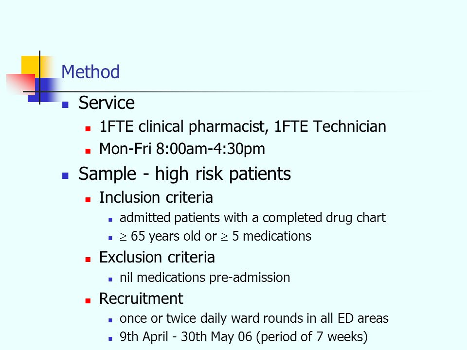 Method Service 1FTE clinical pharmacist, 1FTE Technician Mon-Fri 8:00am-4:30pm Sample - high risk patients Inclusion criteria admitted patients with a