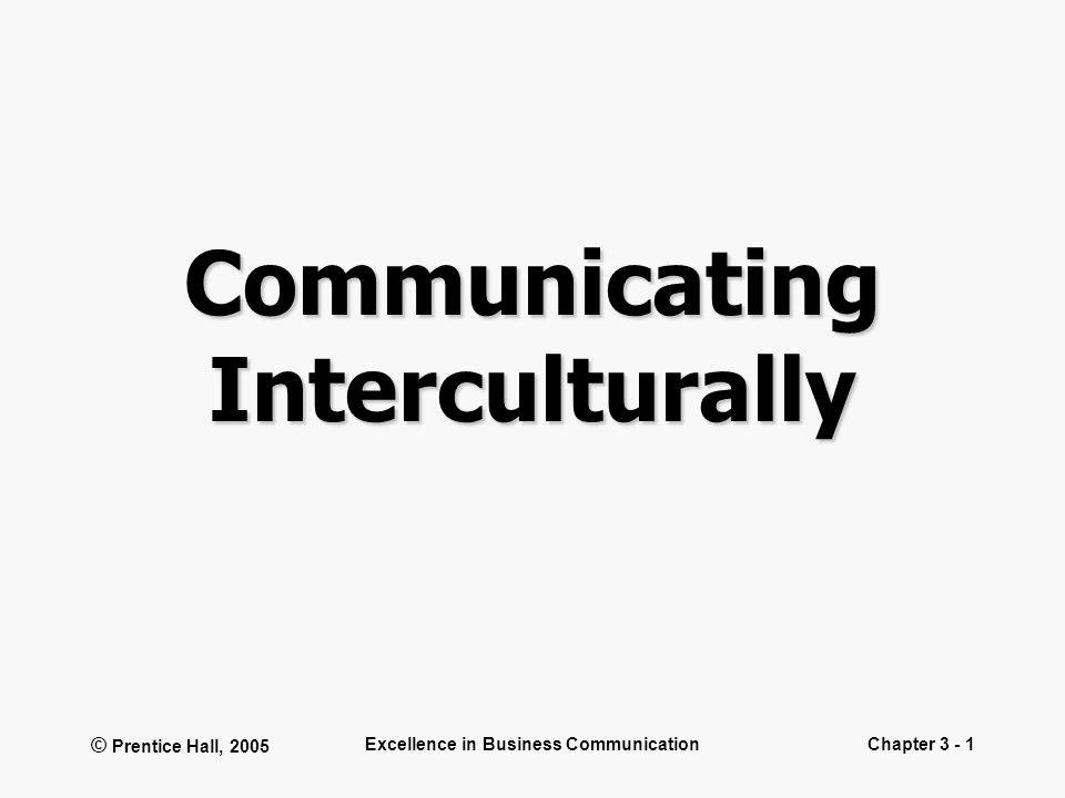 © Prentice Hall, 2005 Excellence in Business CommunicationChapter 3 - 1 Communicating Interculturally