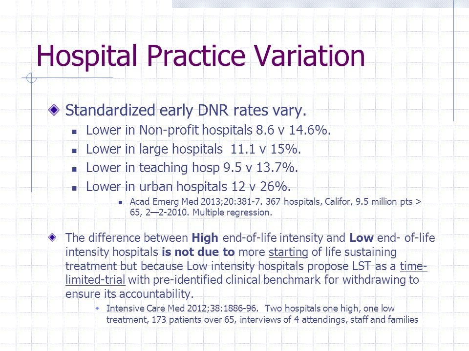Hospital Practice Variation Standardized early DNR rates vary. Lower in Non-profit hospitals 8.6 v 14.6%. Lower in large hospitals 11.1 v 15%. Lower i