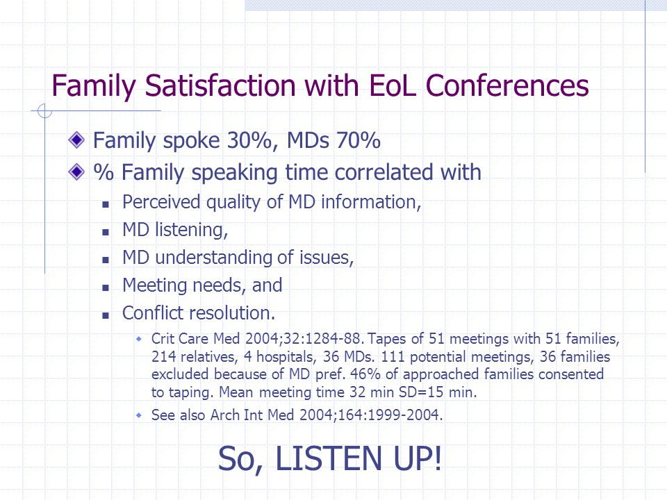 Family Satisfaction with EoL Conferences Family spoke 30%, MDs 70% % Family speaking time correlated with Perceived quality of MD information, MD list