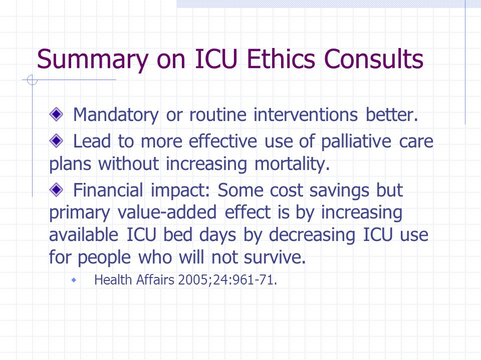 Summary on ICU Ethics Consults Mandatory or routine interventions better. Lead to more effective use of palliative care plans without increasing morta