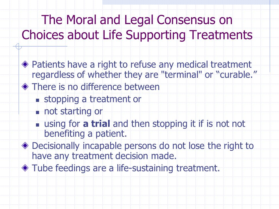 The Moral and Legal Consensus on Choices about Life Supporting Treatments Patients have a right to refuse any medical treatment regardless of whether