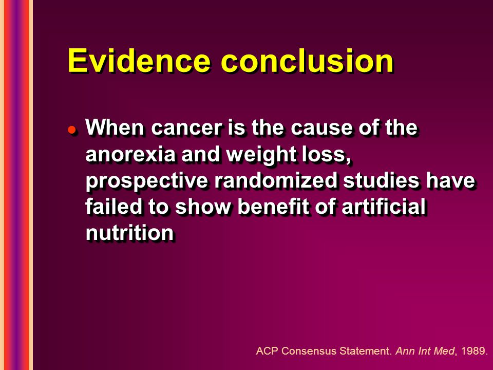 Evidence conclusion l When cancer is the cause of the anorexia and weight loss, prospective randomized studies have failed to show benefit of artificial nutrition ACP Consensus Statement.