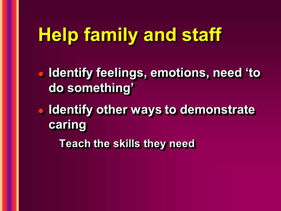 Help family and staff l Identify feelings, emotions, need 'to do something' l Identify other ways to demonstrate caring Teach the skills they need l Identify feelings, emotions, need 'to do something' l Identify other ways to demonstrate caring Teach the skills they need