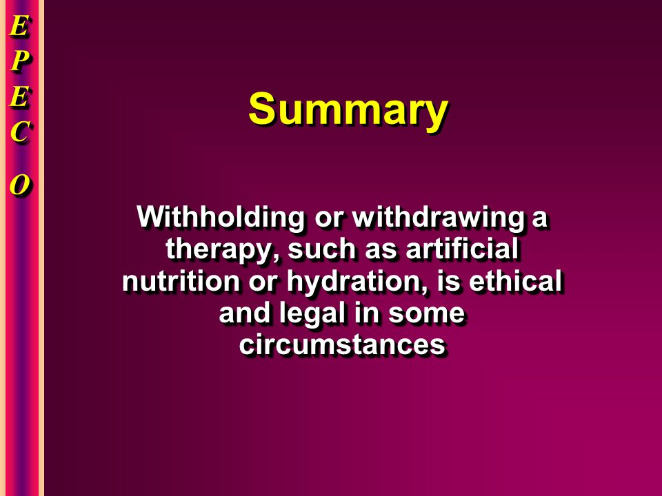 EPECEPECOOEPECEPECOOO EPECEPECOOEPECEPECOOO Summary Withholding or withdrawing a therapy, such as artificial nutrition or hydration, is ethical and legal in some circumstances