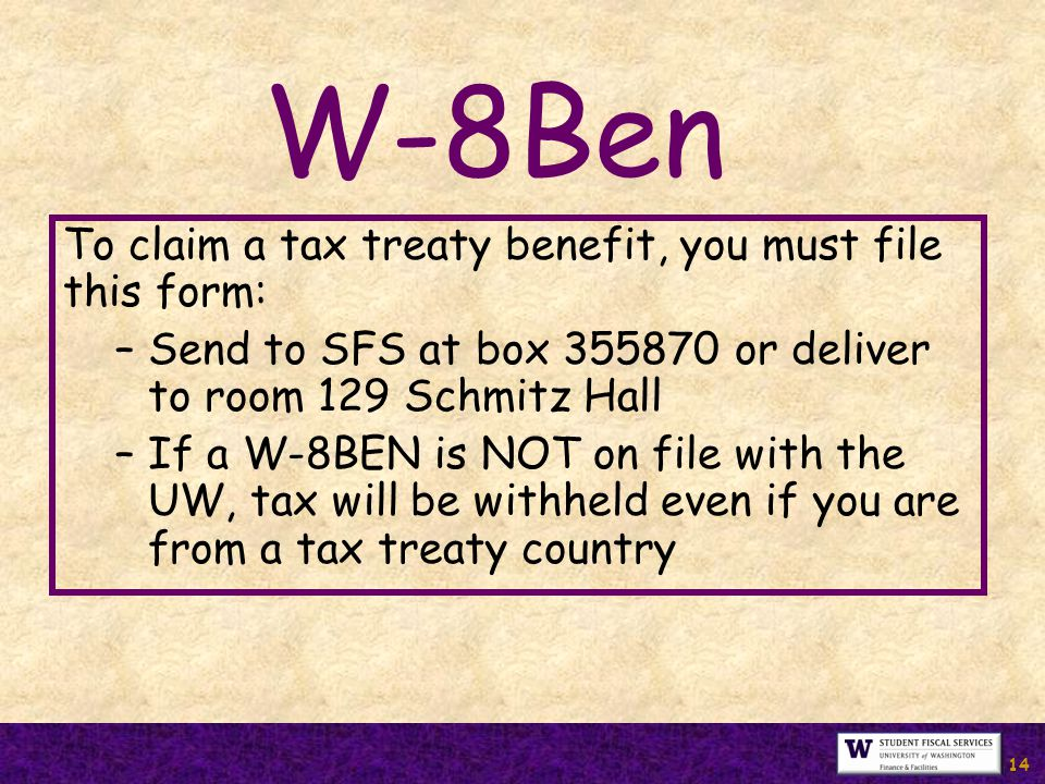 14 W-8Ben To claim a tax treaty benefit, you must file this form: –Send to SFS at box 355870 or deliver to room 129 Schmitz Hall –If a W-8BEN is NOT on file with the UW, tax will be withheld even if you are from a tax treaty country