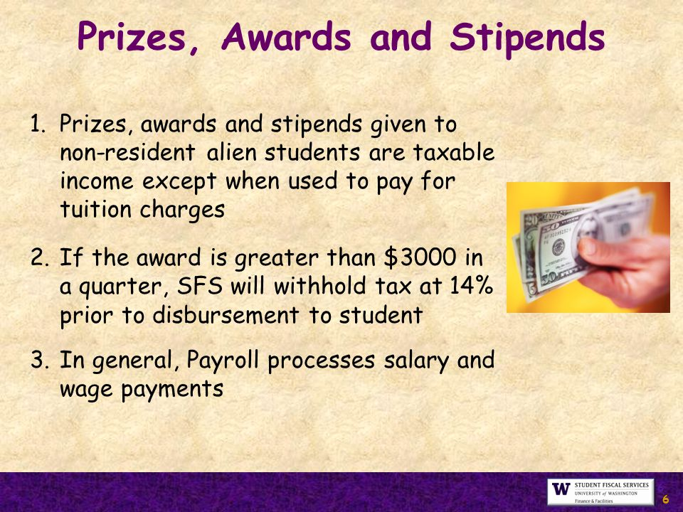 6 6 1.Prizes, awards and stipends given to non-resident alien students are taxable income except when used to pay for tuition charges 2.If the award is greater than $3000 in a quarter, SFS will withhold tax at 14% prior to disbursement to student 3.In general, Payroll processes salary and wage payments Prizes, Awards and Stipends 6