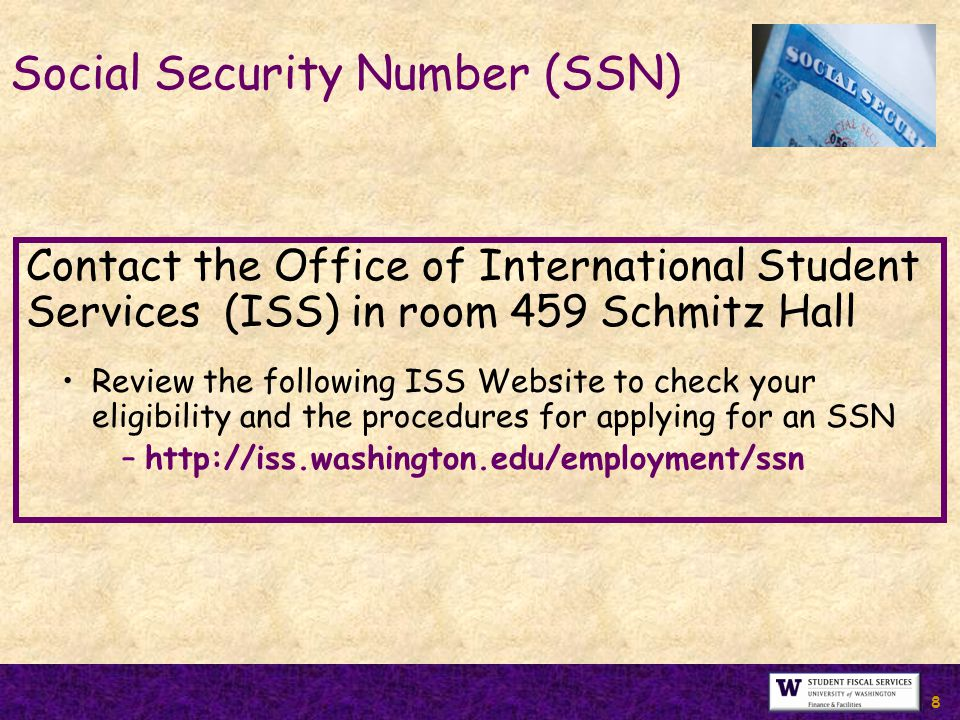 8 Social Security Number (SSN) Contact the Office of International Student Services (ISS) in room 459 Schmitz Hall Review the following ISS Website to check your eligibility and the procedures for applying for an SSN –http://iss.washington.edu/employment/ssn