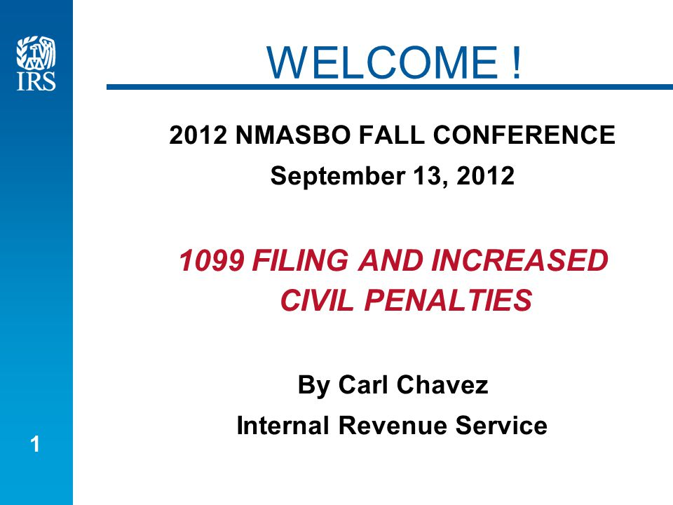 1 WELCOME ! 2012 NMASBO FALL CONFERENCE September 13, 2012 1099 FILING AND INCREASED CIVIL PENALTIES By Carl Chavez Internal Revenue Service