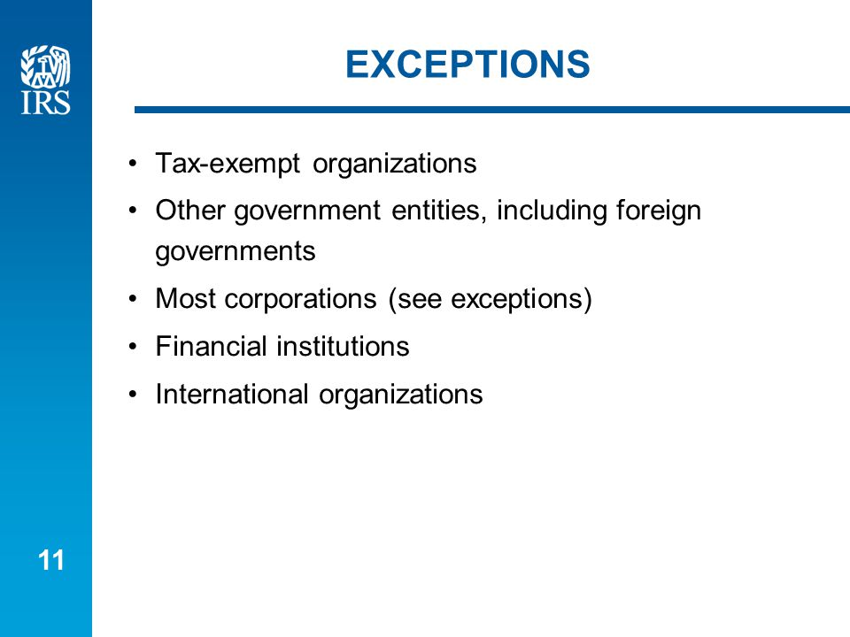 11 EXCEPTIONS Tax-exempt organizations Other government entities, including foreign governments Most corporations (see exceptions) Financial institutions International organizations