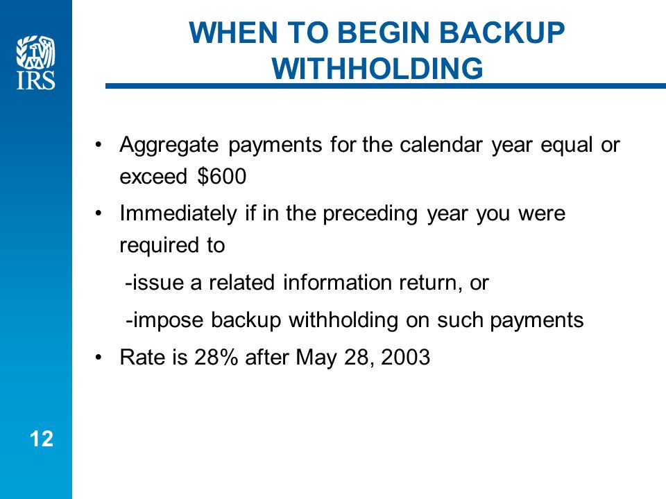 12 WHEN TO BEGIN BACKUP WITHHOLDING Aggregate payments for the calendar year equal or exceed $600 Immediately if in the preceding year you were required to -issue a related information return, or -impose backup withholding on such payments Rate is 28% after May 28, 2003
