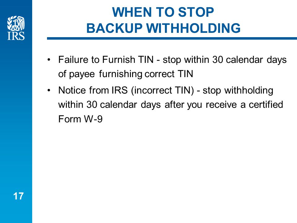 17 WHEN TO STOP BACKUP WITHHOLDING Failure to Furnish TIN - stop within 30 calendar days of payee furnishing correct TIN Notice from IRS (incorrect TIN) - stop withholding within 30 calendar days after you receive a certified Form W-9