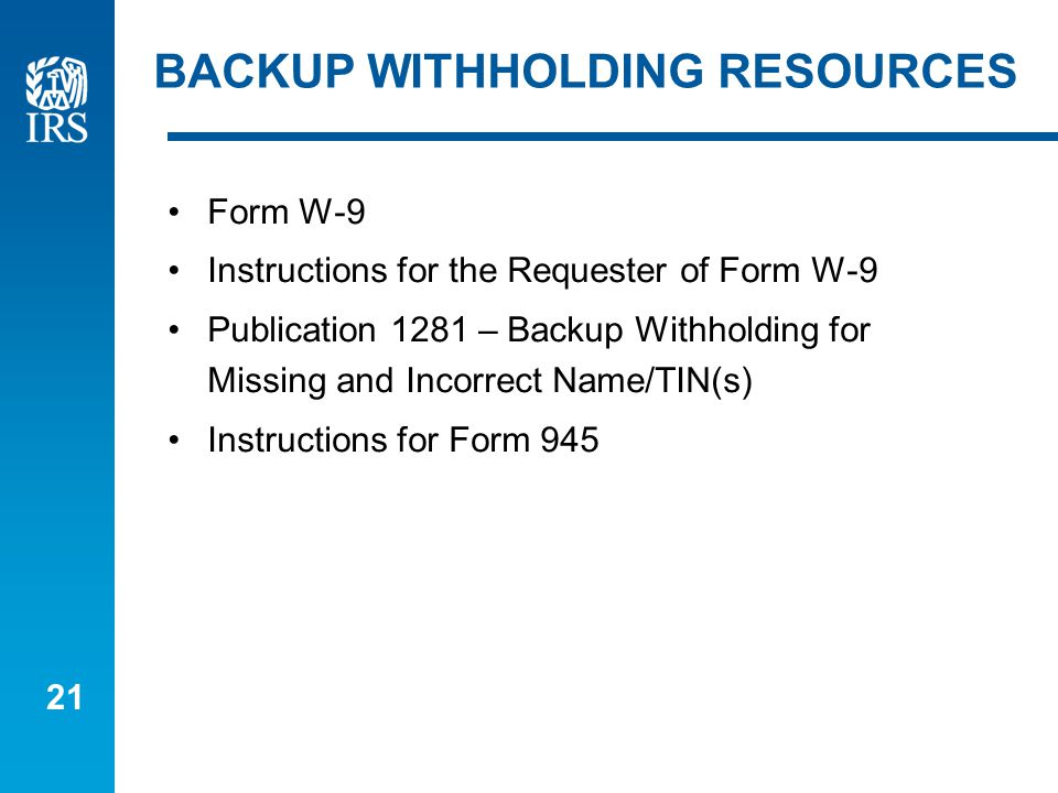 21 BACKUP WITHHOLDING RESOURCES Form W-9 Instructions for the Requester of Form W-9 Publication 1281 – Backup Withholding for Missing and Incorrect Name/TIN(s) Instructions for Form 945