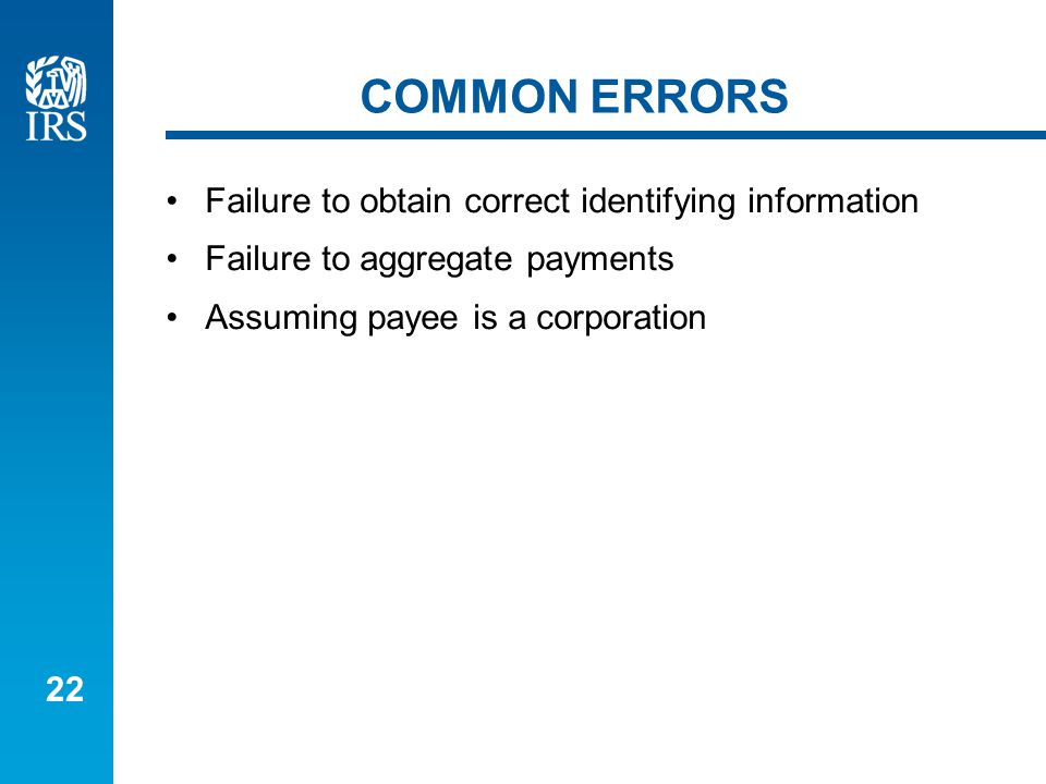 22 COMMON ERRORS Failure to obtain correct identifying information Failure to aggregate payments Assuming payee is a corporation