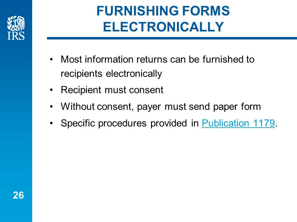 26 FURNISHING FORMS ELECTRONICALLY Most information returns can be furnished to recipients electronically Recipient must consent Without consent, payer must send paper form Specific procedures provided in Publication 1179.Publication 1179