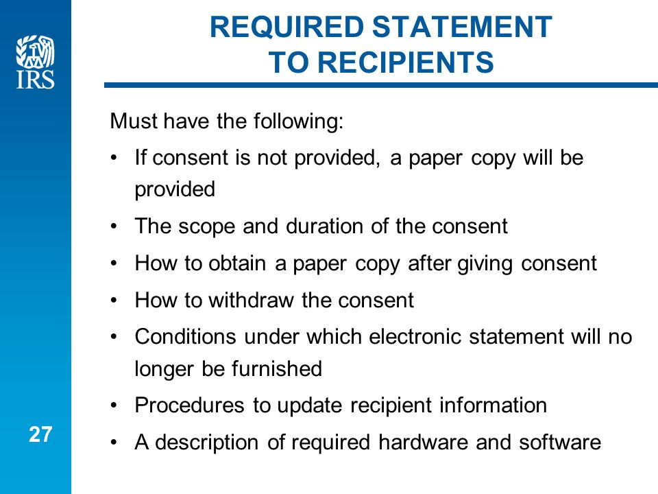 27 REQUIRED STATEMENT TO RECIPIENTS Must have the following: If consent is not provided, a paper copy will be provided The scope and duration of the consent How to obtain a paper copy after giving consent How to withdraw the consent Conditions under which electronic statement will no longer be furnished Procedures to update recipient information A description of required hardware and software