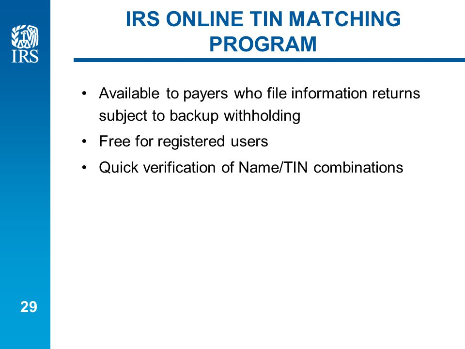29 IRS ONLINE TIN MATCHING PROGRAM Available to payers who file information returns subject to backup withholding Free for registered users Quick verification of Name/TIN combinations