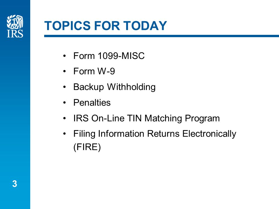 3 TOPICS FOR TODAY Form 1099-MISC Form W-9 Backup Withholding Penalties IRS On-Line TIN Matching Program Filing Information Returns Electronically (FIRE)