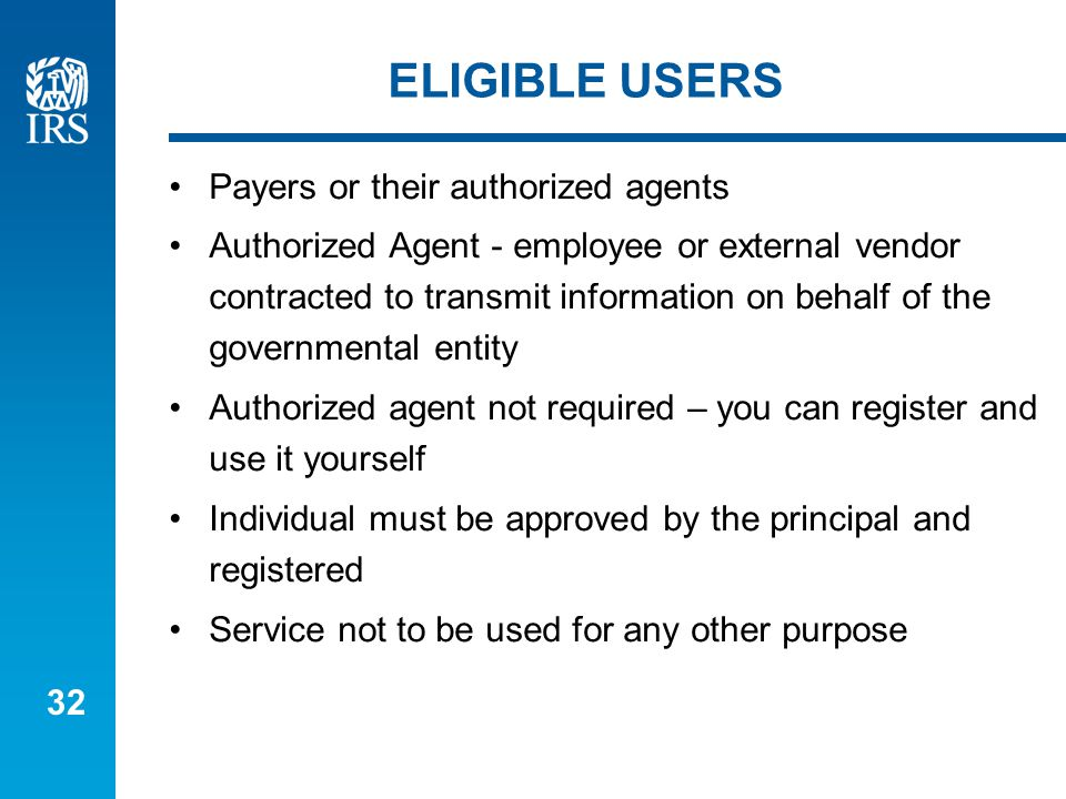 32 ELIGIBLE USERS Payers or their authorized agents Authorized Agent - employee or external vendor contracted to transmit information on behalf of the governmental entity Authorized agent not required – you can register and use it yourself Individual must be approved by the principal and registered Service not to be used for any other purpose
